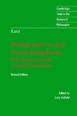 Prolegomena to Any Future Metaphysics: That Will Be Able to Come Forward as Science: With Selections from the Critique of Pure Reason, Revised Edition (Cambridge Texts in the History of Philosophy), Kant, Immanuel; Hatfield, Gary [Translator]