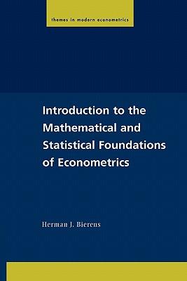 Introduction to the Mathematical and Statistical Foundations of Econometrics (Themes in Modern Econometrics), Herman J. Bierens  (Author)