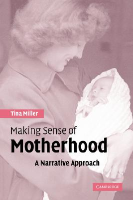 Making Sense of Motherhood: A Narrative Approach, Miller, Tina