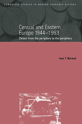 Central and Eastern Europe 1944-1993 : Detour from the Periphery to the Periphery, Berend, Ivan Tibor