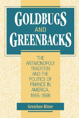 Image for Goldbugs and Greenbacks: The Antimonopoly Tradition and the Politics of Finance in America, 1865-1896