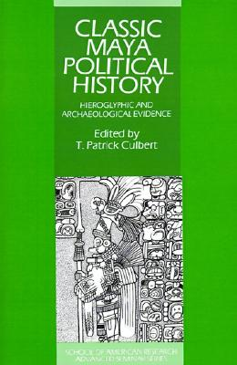 Image for Classic Maya Political History: Hieroglyphic and Archaeological Evidence (School of American Research Advanced Seminars)