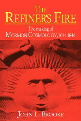 The Refiner's Fire: The Making of Mormon Cosmology, 1644-1844, Brooke, John L.