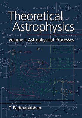 Theoretical Astrophysics: Volume 1, Astrophysical Processes (Theoretical Astrophysics (Paperback)), Padmanabhan, T.