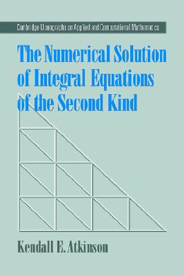 The Numerical Solution of Integral Equations of the Second Kind (Cambridge Monographs on Applied and Computational Mathematics), Atkinson, Kendall E.