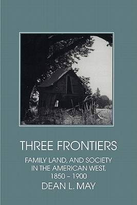 Three Frontiers: Family, Land, and Society in the American West, 1850-1900 (Interdisciplinary Perspectives on Modern History), Dean L. May