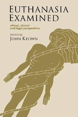 Euthanasia Examined: Ethical, Clinical and Legal Perspectives, Editor-John Keown; Foreword-Daniel Callahan