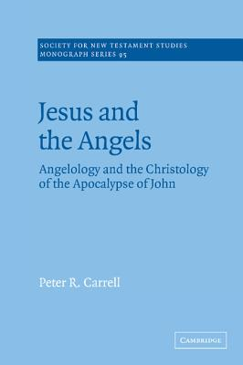 Jesus and the Angels: Angelology and the Christology of the Apocalypse of John (Society for New Testament Studies Monograph Series), Carrell, Peter R.