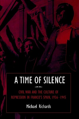 A Time of Silence: Civil War and the Culture of Repression in Franco's Spain, 1936-1945 (Studies in the Social and Cultural History of Modern Warfare), Richards, Michael