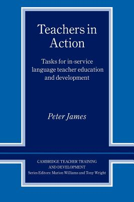 Teachers in Action: Tasks for In-Service Language Teacher Education and Development (Cambridge Teacher Training and Development), James, Peter
