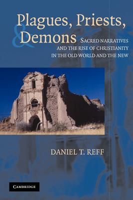 Plagues, Priests And Demons : Sacred Narratives and the Rise of Christianity in the Old World and the New, DANIEL T. REFF