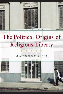The Political Origins of Religious Liberty (Cambridge Studies in Social Theory, Religion and Politics), Gill, Anthony