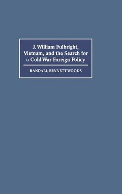 Image for J. William Fulbright, Vietnam, and the Search for a Cold War Foreign Policy