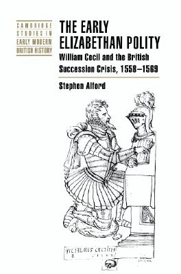 The Early Elizabethan Polity: William Cecil and the British Succession Crisis, 1558-1569 (Cambridge Studies in Early Modern British History), Alford, Stephen