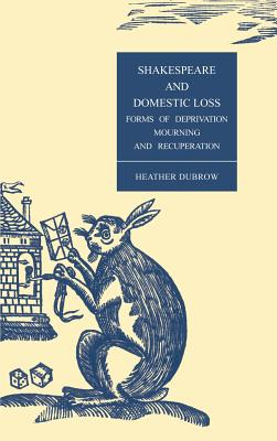Shakespeare and Domestic Loss: Forms of Deprivation, Mourning, and Recuperation.