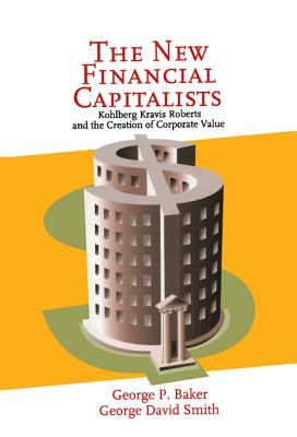 The New Financial Capitalists: Kohlberg Kravis Roberts and the Creation of Corporate Value, Baker, George P.; Smith, George David