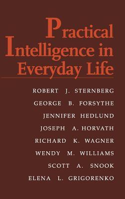 Practical Intelligence in Everyday Life, Sternberg PhD, Robert J.; Forsythe, George B.; Hedlund, Jennifer; Horvath, Joseph A.; Wagner, Richard K.; Williams, Wendy M.; Snook, Scott A.; Grigorenko, Elena
