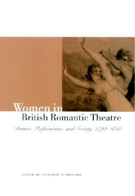 Image for Women in British Romantic Theatre: Drama, Performance, and Society, 1790-1840