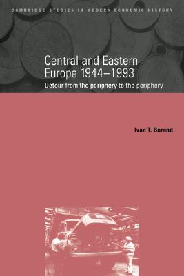 Central and Eastern Europe, 1944-1993: Detour from the Periphery to the Periphery (Cambridge Studies in Modern Economic History), Berend, Ivan