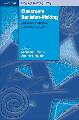 Classroom Decision Making  Negotiation and Process Syllabuses in Practice, Breen, Michael P.,  Littlejohn, Andrew