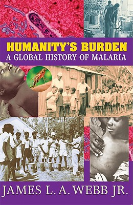 Humanity's Burden: A Global History of Malaria (Studies in Environment and History), James L.A. Webb Jr.
