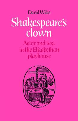 Shakespeare's Clown: Actor and Text in the Elizabethan Playhouse, Wiles, David