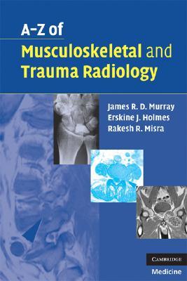 A-Z of Musculoskeletal and Trauma Radiology, Murray, James R. D.; Holmes, Erskine J.; Misra, Dr Rakesh R.