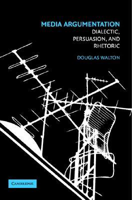 Media Argumentation: Dialectic, Persuasion and Rhetoric, Walton, Douglas