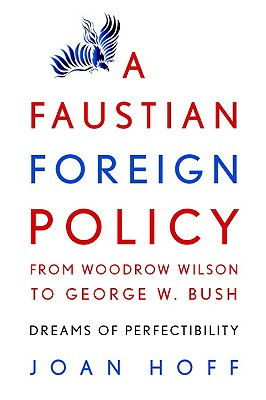 A Faustian Foreign Policy from Woodrow Wilson to George W. Bush: Dreams of Perfectibility, Hoff, Joan