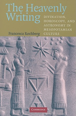 The Heavenly Writing: Divination, Horoscopy, and Astronomy in Mesopotamian Culture, Rochberg, Francesca