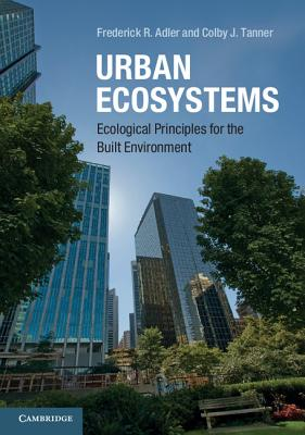 Urban Ecosystems: Ecological Principles for the Built Environment, Adler, Frederick R.; Tanner, Colby J.