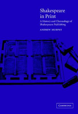 Shakespeare in Print: A History and Chronology of Shakespeare Publishing, Murphy, Andrew