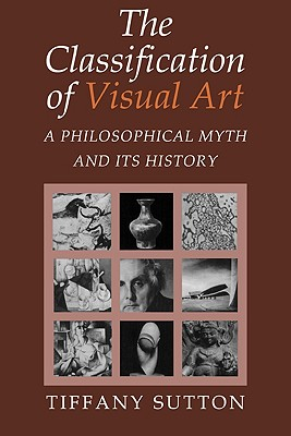 Image for The Classification of Visual Art: A Philosophical Myth and its History
