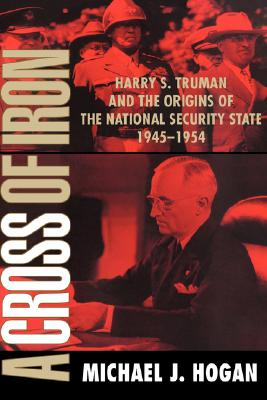 A Cross of Iron: Harry S. Truman and the Origins of the National Security State, 1945-1954, Hogan, Michael J.