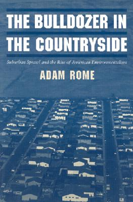 The Bulldozer in the Countryside: Suburban Sprawl and the Rise of American Environmentalism (Studies in Environment and History), Rome, Adam
