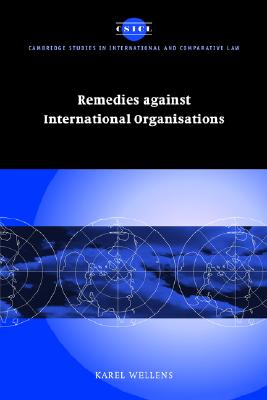Remedies against International Organisations (Cambridge Studies in International and Comparative Law), Wellens, Karel