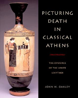 Picturing Death in Classical Athens: The Evidence of the White Lekythoi (Cambridge Studies in Classical Art and Iconography), Oakley, John H.