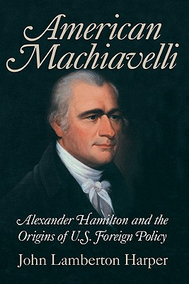American Machiavelli: Alexander Hamilton and the Origins of U.S. Foreign Policy, Harper, John Lamberton