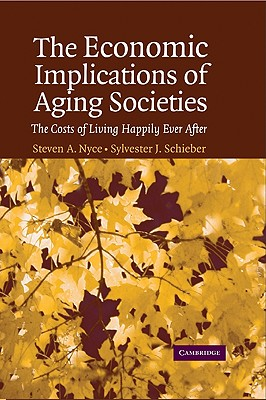 The Economic Implications of Aging Societies: The Costs of Living Happily Ever After, Nyce, Steven A.; Schieber, Sylvester J.