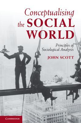 Conceptualising the Social World: Principles of Sociological Analysis, Scott, John