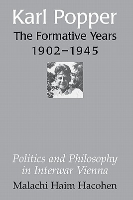 Karl Popper - The Formative Years, 1902-1945: Politics and Philosophy in Interwar Vienna, Hacohen, Malachi Haim