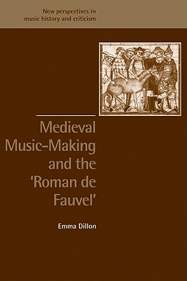 Medieval Music-Making and the Roman de Fauvel (New Perspectives in Music History and Criticism), Dillon, Emma