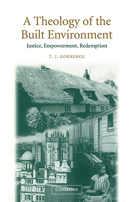 A Theology of the Built Environment: Justice, Empowerment, Redemption, Gorringe, T. J.