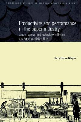 Image for Productivity and Performance in the Paper Industry: Labour, Capital and Technology in Britain and America, 1860-1914 (Cambridge Studies in Modern Economic History)
