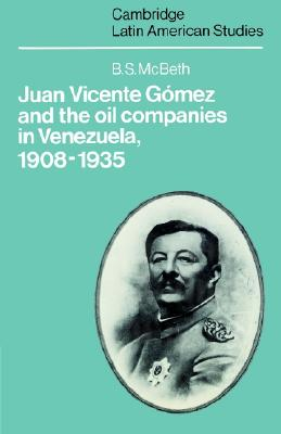 Juan Vicente Gomez and the Oil Companies in Venezuela, 1908-1935, McBeth, B. S.