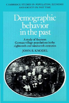 Demographic Behavior in the Past: A Study of Fourteen German Village Populations in the Eighteenth and Nineteenth Centuries (Cambridge Studies in Population, Economy and Society in Past Time), Knodel, John E.