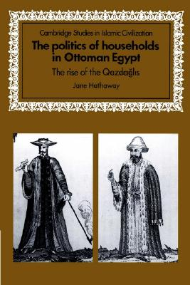 The Politics of Households in Ottoman Egypt: The Rise of the Qazdaglis (Cambridge Studies in Islamic Civilization), Hathaway, Jane