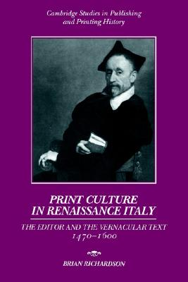 Image for Print Culture in Renaissance Italy: The Editor and the Vernacular Text, 1470-1600 (Cambridge Studies in Publishing and Printing History)