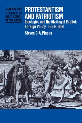 Protestantism and Patriotism: Ideologies and the Making of English Foreign Policy, 1650-1668 (Cambridge Studies in Early Modern British History), Pincus, Steven C. A.