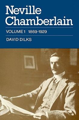 Neville Chamberlain: Volume 1, 1869-1929, Dilks, David